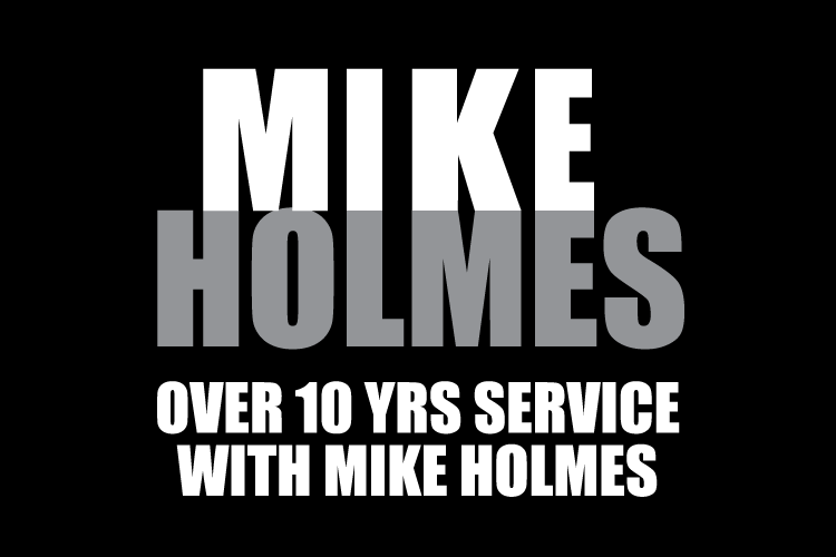 Over 10 years service with Mike Holmes